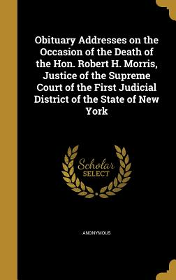 Obituary Addresses on the Occasion of the Death of the Hon. Robert H. Morris, Justice of the Supreme Court of the First Judicial District of the State of New York - Anonymous (Creator)