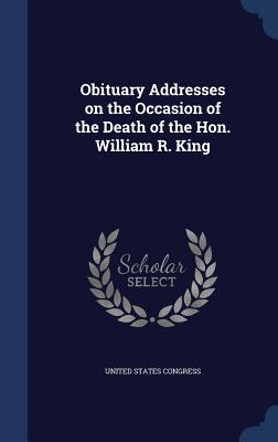 Obituary Addresses on the Occasion of the Death of the Hon. William R. King - Congress, United States