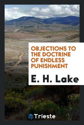 Objections to the Doctrine of Endless Punishment - Lake, E H
