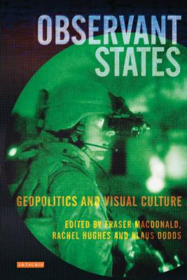 Observant States: Geopolitics and Visual Culture - MacDonald, Fraser, and Dodds, Klaus, and Hughes, Rachel