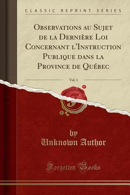 Observations Au Sujet de La Derniere Loi Concernant L'Instruction Publique Dans La Province de Quebec, Vol. 1 (Classic Reprint) - Author, Unknown
