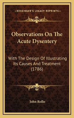 Observations on the Acute Dysentery: With the Design of Illustrating Its Causes and Treatment (1786) - Rollo, John