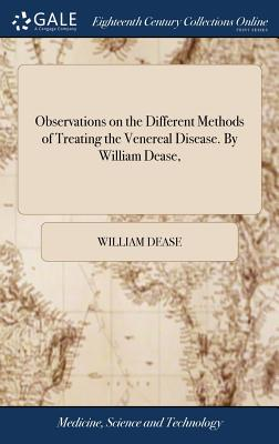 Observations on the Different Methods of Treating the Venereal Disease. by William Dease, - Dease, William