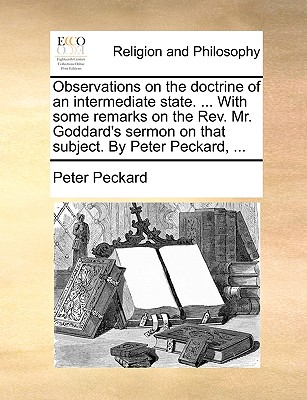 Observations on the Doctrine of an Intermediate State. ... with Some Remarks on the REV. Mr. Goddard's Sermon on That Subject. by Peter Peckard, ... - Peckard, Peter