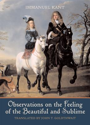 Observations on the Feeling of the Beautiful and Sublime - Kant, Immanuel, and Goldthwait, John T (Translated by)