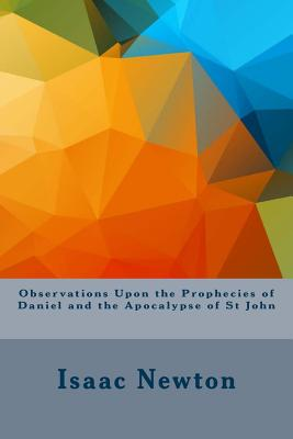 Observations Upon the Prophecies of Daniel and the Apocalypse of St John - Newton, Isaac, Sir