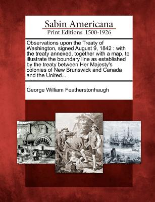 Observations Upon the Treaty of Washington, Signed August 9, 1842: With the Treaty Annexed, Together with a Map, to Illustrate the Boundary Line as Established by the Treaty Between Her Majesty's Colonies of New Brunswick and Canada and the United... - Featherstonhaugh, George William