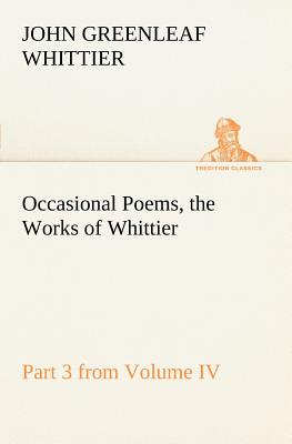 Occasional Poems Part 3 from Volume IV., the Works of Whittier: Personal Poems - Whittier, John Greenleaf