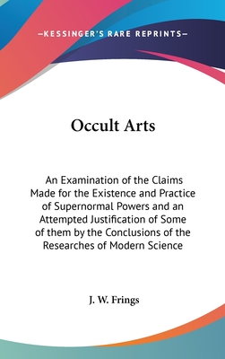 Occult Arts: An Examination of the Claims Made for the Existence and Practice of Supernormal Powers and an Attempted Justification of Some of Them by the Conclusions of the Researches of Modern Science - Frings, J W