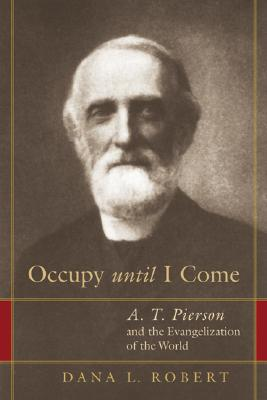 Occupy Until I Come: A. T. Pierson and the Evangelization of the World - Robert, Dana L
