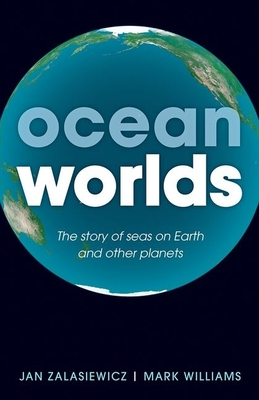 Ocean Worlds: The story of seas on Earth and other planets - Zalasiewicz, Jan, and Williams, Mark