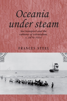 Oceania Under Steam: Sea Transport and the Cultures of Colonialism, C. 1870-1914 - Steel, Frances