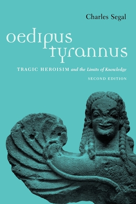 Oedipus Tyrannus: Tragic Heroism and the Limits of Knowledge - Segal, Charles