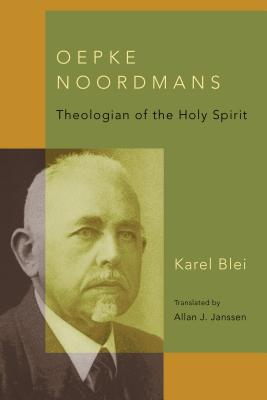 Oepke Noordmans: Theologian of the Holy Spirit - Blei, Karel, and Janssen, Allan J (Translated by)