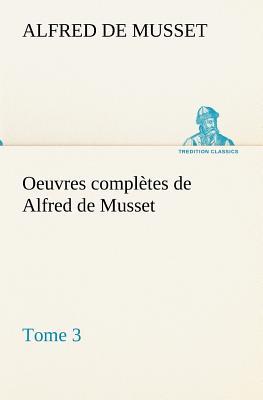 Oeuvres Completes de Alfred de Musset - Tome 3 - Musset, Alfred De