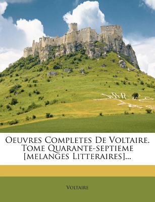 Oeuvres Completes de Voltaire. Tome Quarante-Septieme [Melanges Litteraires]... - Voltaire (Creator)
