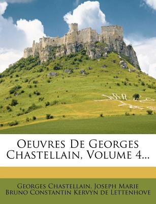 Oeuvres de Georges Chastellain, Volume 4... - Chastellain, Georges, and Joseph Marie Bruno Constantin Kervyn De (Creator)