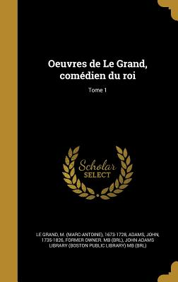 Oeuvres de Le Grand, Comedien Du Roi; Tome 1 - Le Grand, M (Marc-Antoine) 1673-1728 (Creator), and Adams, John 1735-1826 (Creator), and John Adams Library (Boston Public Librar (Creator)