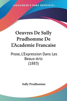 Oeuvres de Sully Prudhomme de L'Academie Francaise: Prose, L'Expression Dans Les Beaux-Arts (1883) - Prudhomme, Sully