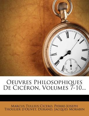 Oeuvres Philosophiques de Cic?ron, Volumes 7-10... - Cicero, Marcus Tullius, and Durand, and Pierre-Joseph Thoulier D'Olivet (Creator)
