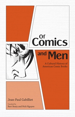 Of Comics and Men: A Cultural History of American Comic Books - Gabilliet, Jean-Paul, and Beaty, Bart (Translated by), and Nguyen, Nick (Translated by)