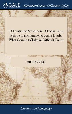 Of Levity and Steadiness. a Poem. in an Epistle to a Friend, Who Was in Doubt What Course to Take in Difficult Times - Manning, MR