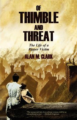 Of Thimble and Threat: The Life of a Ripper Victim - Clark, Alan M