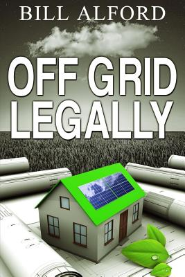 Off Grid Legally: A Guide to Going Off-Grid Legally - Alford, Bill W