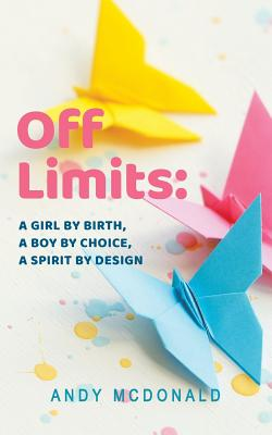 Off Limits: A Girl By Birth, A Boy By Choice, A Spirit By Design - McDonald, Andy