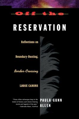 Off the Reservation: Relfections on Boundary-Busting Border-Crossing Loose Cannons - Allen, Paula Gunn