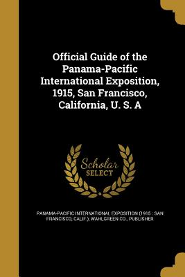 Official Guide of the Panama-Pacific International Exposition, 1915, San Francisco, California, U. S. a - Panama-Pacific International Exposition (Creator), and Wahlgreen Co, Publisher (Creator)