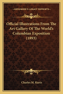 Official Illustrations from the Art Gallery of the World's Columbian Exposition (1893) - Kurtz, Charles M (Editor)