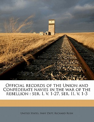 Official Records of the Union and Confederate Navies in the War of the Rebellion: Ser. I, V. 1-27, Ser. II, V. 1-3 - Rush, Richard, and United States Navy Dept (Creator)