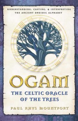 Ogam: The Celtic Oracle of the Trees: Understanding, Casting, and Interpreting the Ancient Druidic Alphabet - Mountfort, Paul Rhys