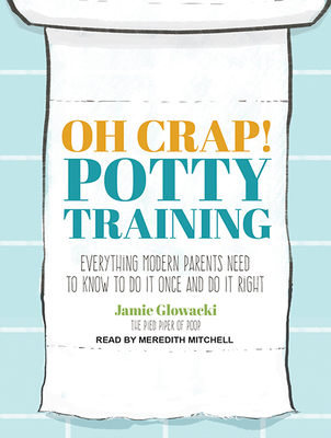 Oh Crap! Potty Training: Everything Modern Parents Need to Know to Do It Once and Do It Right - Glowacki, Jamie, and Mitchell, Meredith (Narrator)