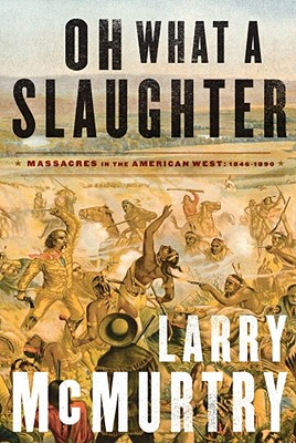 Oh What a Slaughter: Massacres in the American West 1846-1890 - McMurtry, Larry