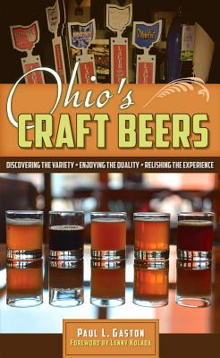 Ohio's Craft Beers: Discovering the Variety, Enjoying the Quality, Relishing the Experience - Gaston, Paul L., and Kolada, Lenny (Foreword by)