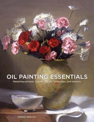 Oil Painting Essentials: Mastering Portraits, Figures, Still Lifes, Landscapes, and Interiors - Kreutz, Gregg
