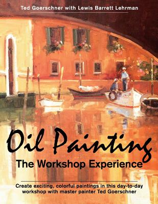 Oil Painting: The Workshop Experience - Goerschner, Ted, and Lehrman, Lewis Barrett