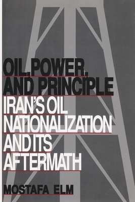 Oil, Power, and Principle: Iran's Oil Nationalization and Its Aftermath - Elm, Mostafa