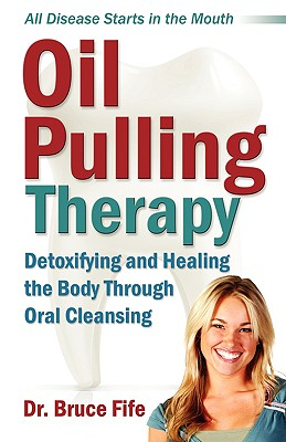 Oil Pulling Therapy: Detoxifying and Healing the Body Through Oral Cleansing - Fife, Bruce, C.N., N.D.