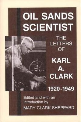 Oil Sands Scientist: the Letters of Karl A. Clark, 1920-1949 - Sheppard, Mary Clark (Editor)
