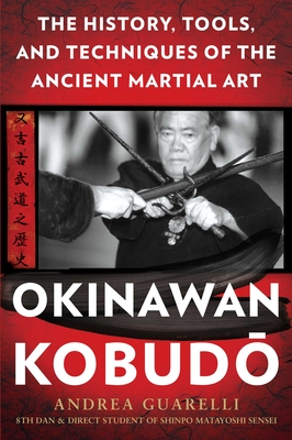 Okinawan Kobudo: The History, Tools, and Techniques of the Ancient Martial Art - Guarelli, Andrea