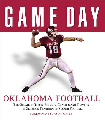 Oklahoma Football: The Greatest Games, Players, Coaches and Teams in the Glorious Tradition of Sooner Football - White, Jason (Foreword by)