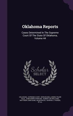 Oklahoma Reports: Cases Determined in the Supreme Court of the State of Oklahoma, Volume 44 - Court, Oklahoma Supreme, and Dale, Frank, and Edward Bell Green (Creator)