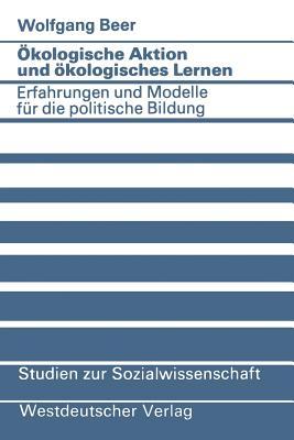 Okologische Aktion Und Okologisches Lernen: Erfahrungen Und Modelle Fur Die Politische Bildung - Beer, Wolfgang
