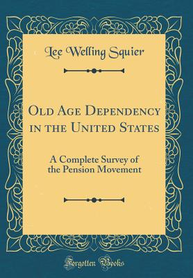 Old Age Dependency in the United States: A Complete Survey of the Pension Movement (Classic Reprint) - Squier, Lee Welling