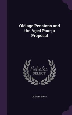 Old Age Pensions and the Aged Poor; A Proposal - Booth, Charles, Mr.