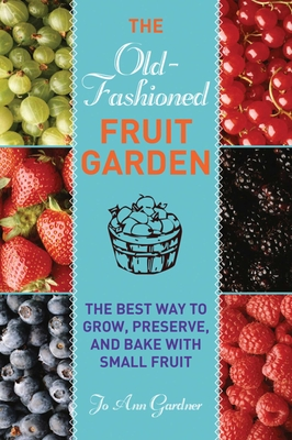 Old-Fashioned Fruit Garden: The Best Way to Grow, Preserve, and Bake with Small Fruit - Gardner, Jo Ann
