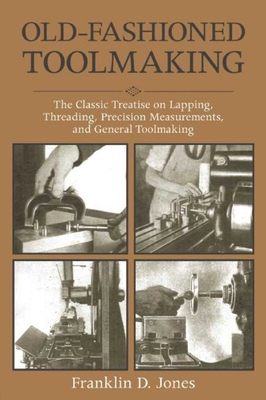 Old-Fashioned Toolmaking: The Classic Treatise on Lapping, Threading, Precision Measurements, and General Toolmaking - Jones, Franklin D